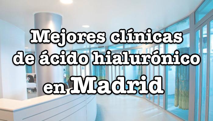 mejores clinicas de acido hialuronico en madrid capital